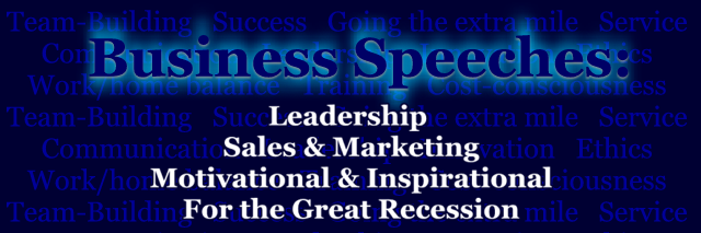 Business speeches, business speech, short business speeches, downloadable business speeches, Team-Building speeches, Success speeches, Going the extra mile speeches, Service speeches, Customer service speeches, Communication speeches, Leadership speeches, Innovation speeches, Ethics speeches, Work/home balance speeches, Training speeches, Cost-consciousness speeches